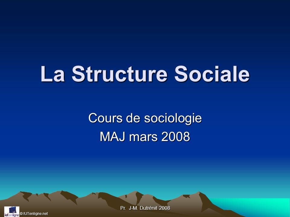 © IUTenligne.net Pr. J-M. Dutrénit 2008 La Structure Sociale Cours de sociologie MAJ mars 2008