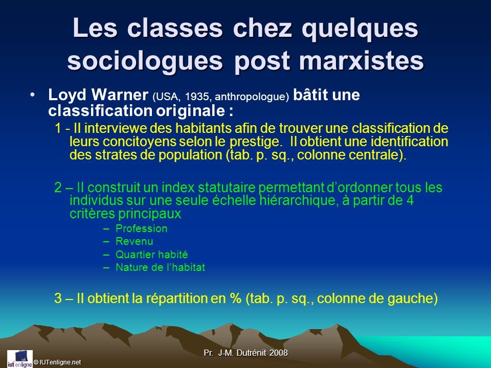 © IUTenligne.net Pr. J-M. Dutrénit 2008 Les classes chez quelques sociologues post marxistes Loyd Warner (USA, 1935, anthropologue) bâtit une classifi
