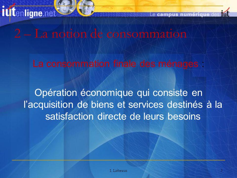 I. Liébeaux 3 2 – La notion de consommation La consommation finale des ménages : Opération économique qui consiste en lacquisition de biens et service