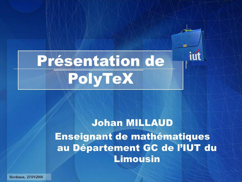 Présentation de PolyTeX Johan MILLAUD Enseignant de mathématiques au Département GC de lIUT du Limousin Bordeaux, 27/01/2006