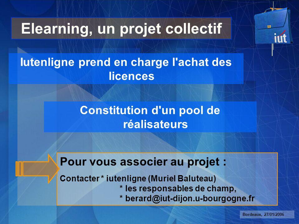 Bordeaux, 27/01/2006 Elearning, un projet collectif Iutenligne prend en charge l achat des licences Constitution d un pool de réalisateurs Pour vous associer au projet : Contacter * iutenligne (Muriel Baluteau) * les responsables de champ, * berard@iut-dijon.u-bourgogne.fr
