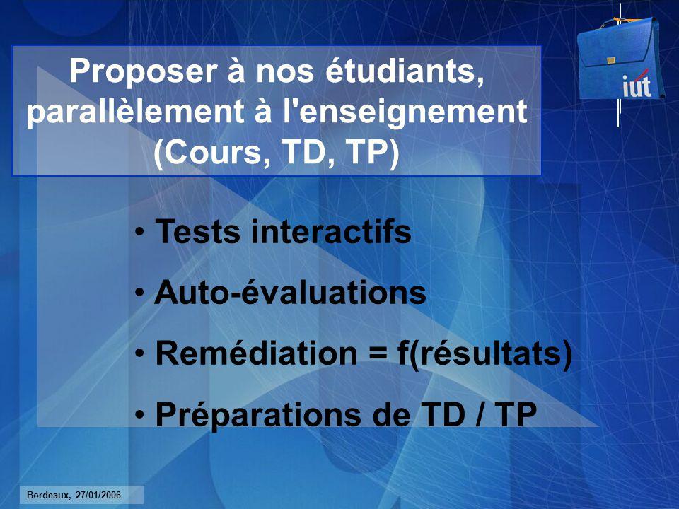 Bordeaux, 27/01/2006 Proposer à nos étudiants, parallèlement à l enseignement (Cours, TD, TP) Tests interactifs Auto-évaluations Remédiation = f(résultats) Préparations de TD / TP
