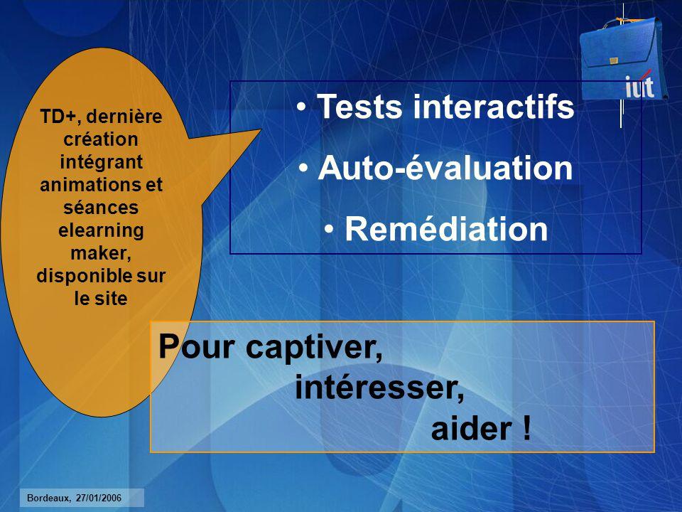 Bordeaux, 27/01/2006 Tests interactifs Auto-évaluation Remédiation TD+, dernière création intégrant animations et séances elearning maker, disponible sur le site Pour captiver, intéresser, aider !