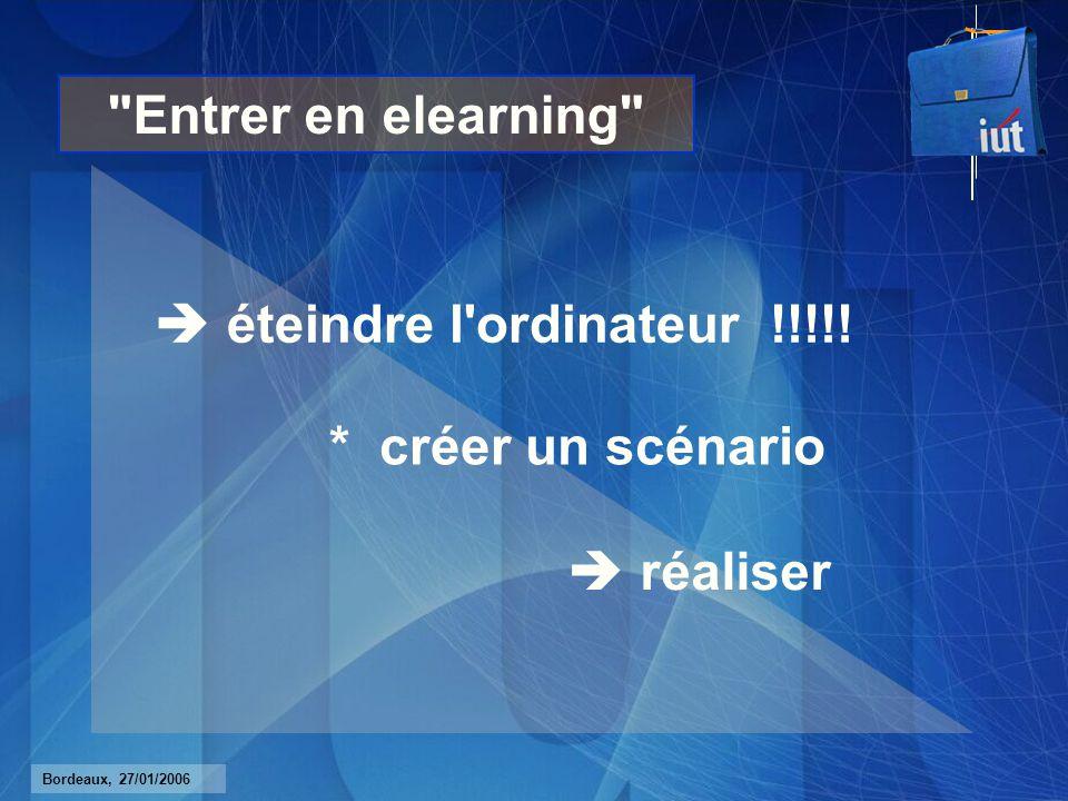 Bordeaux, 27/01/2006 Entrer en elearning éteindre l ordinateur !!!!! * créer un scénario réaliser