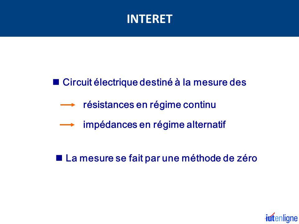Circuit électrique destiné à la mesure des résistances en régime continu impédances en régime alternatif La mesure se fait par une méthode de zéro INTERET