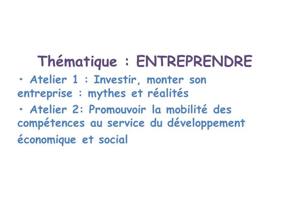 Thématique : ENTREPRENDRE Atelier 1 : Investir, monter son entreprise : mythes et réalités Atelier 2: Promouvoir la mobilité des compétences au servic