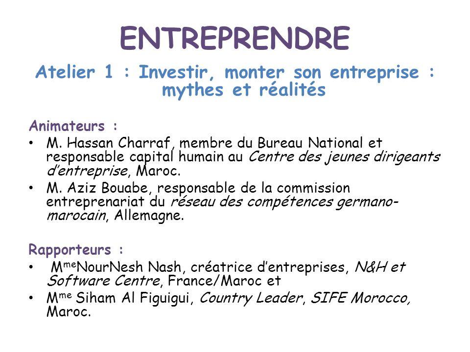 ENTREPRENDRE Atelier 1 : Investir, monter son entreprise : mythes et réalités Animateurs : M. Hassan Charraf, membre du Bureau National et responsable