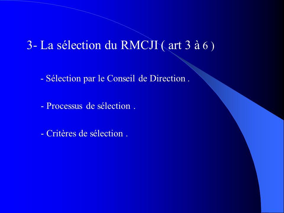 3- La sélection du RMCJI ( art 3 à 6 ) - Sélection par le Conseil de Direction. - Processus de sélection. - Critères de sélection.