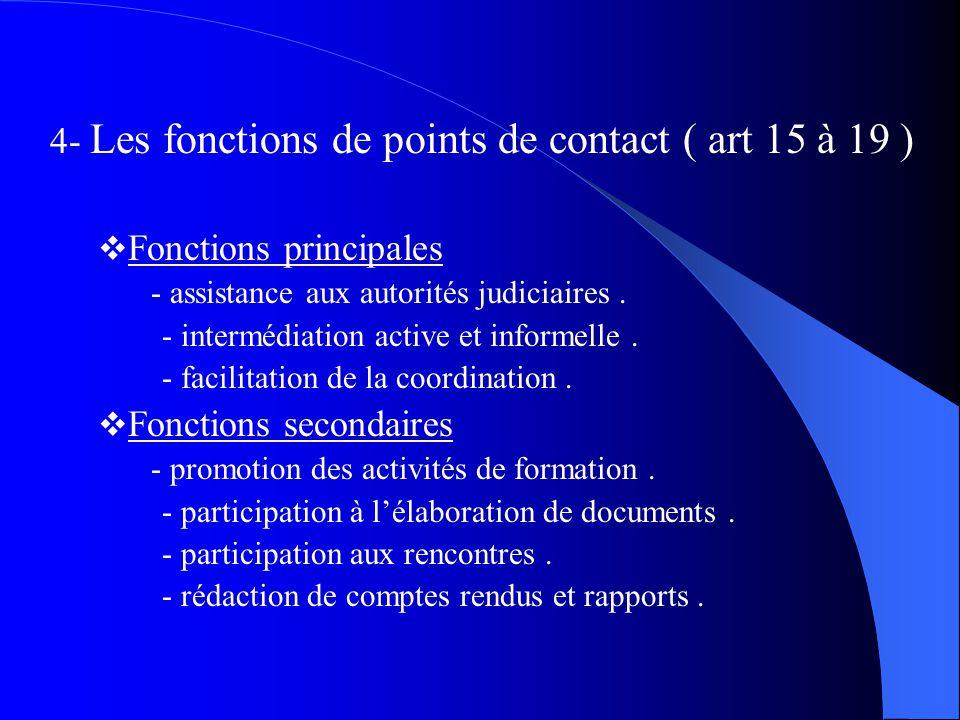 4- Les fonctions de points de contact ( art 15 à 19 ) Fonctions principales - assistance aux autorités judiciaires. - intermédiation active et informe