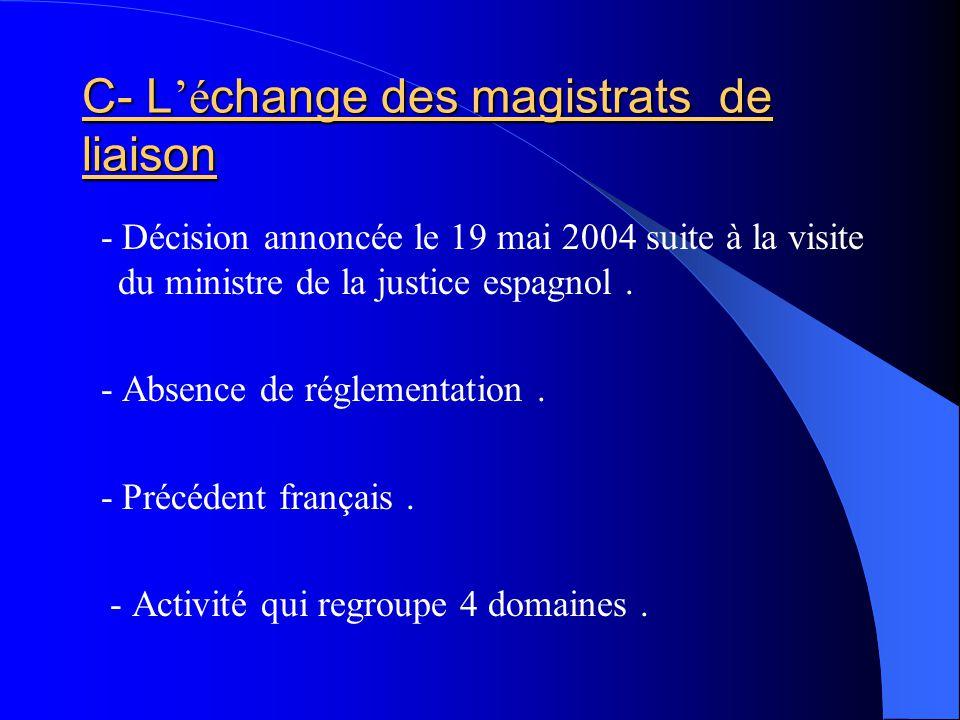 C- L é change des magistrats de liaison - Décision annoncée le 19 mai 2004 suite à la visite du ministre de la justice espagnol. - Absence de réglemen