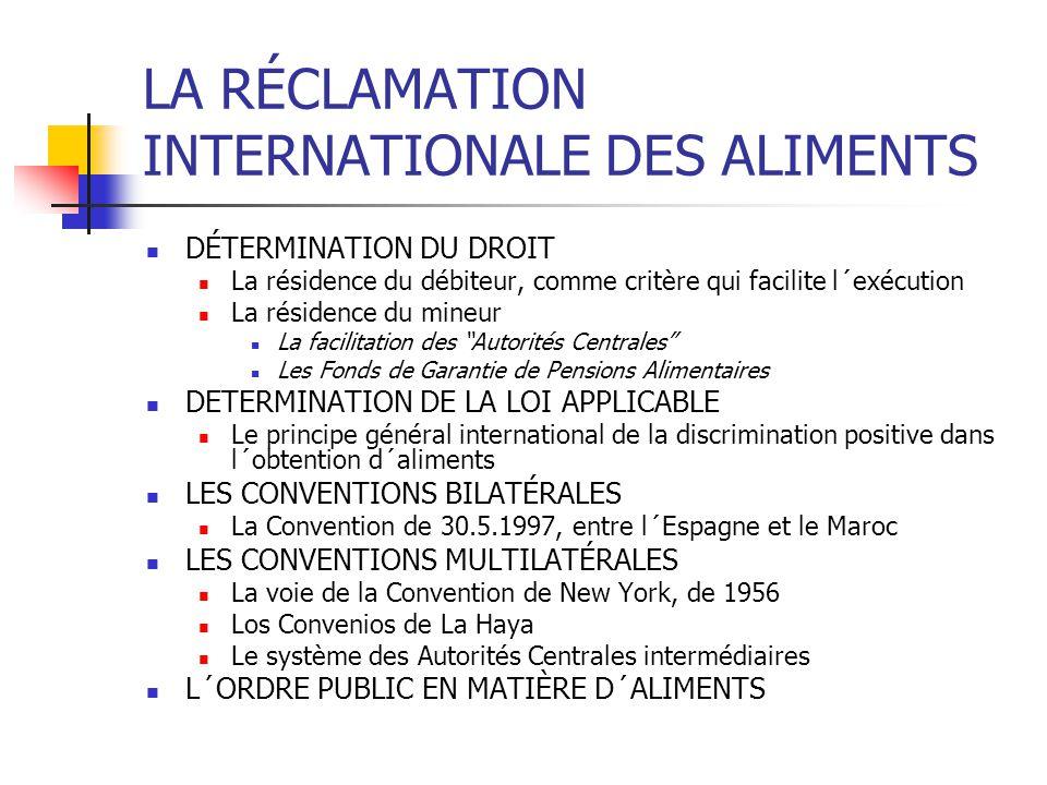 LA RÉCLAMATION INTERNATIONALE DES ALIMENTS DÉTERMINATION DU DROIT La résidence du débiteur, comme critère qui facilite l´exécution La résidence du mineur La facilitation des Autorités Centrales Les Fonds de Garantie de Pensions Alimentaires DETERMINATION DE LA LOI APPLICABLE Le principe général international de la discrimination positive dans l´obtention d´aliments LES CONVENTIONS BILATÉRALES La Convention de 30.5.1997, entre l´Espagne et le Maroc LES CONVENTIONS MULTILATÉRALES La voie de la Convention de New York, de 1956 Los Convenios de La Haya Le système des Autorités Centrales intermédiaires L´ORDRE PUBLIC EN MATIÈRE D´ALIMENTS