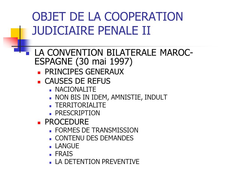 OBJET DE LA COOPERATION JUDICIAIRE PENALE II LA CONVENTION BILATERALE MAROC- ESPAGNE (30 mai 1997) PRINCIPES GENERAUX CAUSES DE REFUS NACIONALITE NON BIS IN IDEM, AMNISTIE, INDULT TERRITORIALITE PRESCRIPTION PROCEDURE FORMES DE TRANSMISSION CONTENU DES DEMANDES LANGUE FRAIS LA DETENTION PREVENTIVE