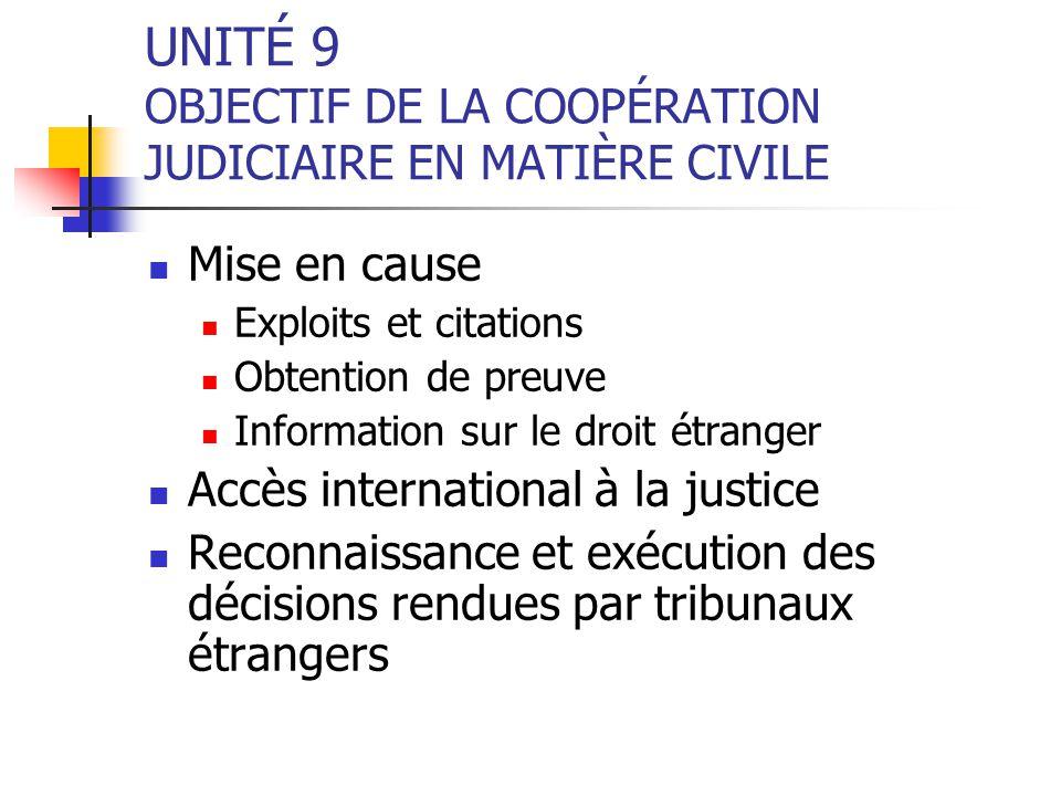 UNITÉ 9 OBJECTIF DE LA COOPÉRATION JUDICIAIRE EN MATIÈRE CIVILE Mise en cause Exploits et citations Obtention de preuve Information sur le droit étran