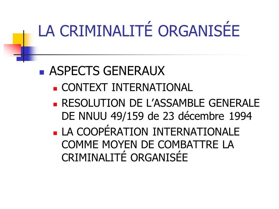 LA CRIMINALITÉ ORGANISÉE ASPECTS GENERAUX CONTEXT INTERNATIONAL RESOLUTION DE LASSAMBLE GENERALE DE NNUU 49/159 de 23 décembre 1994 LA COOPÉRATION INT
