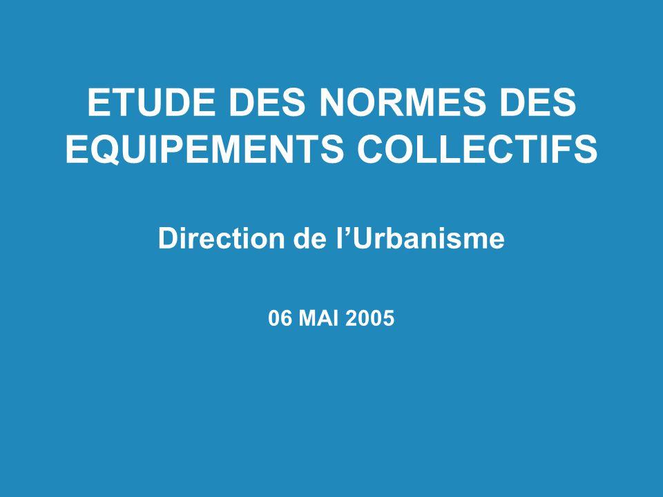 ETUDE DES NORMES DES EQUIPEMENTS COLLECTIFS Direction de lUrbanisme 06 MAI 2005
