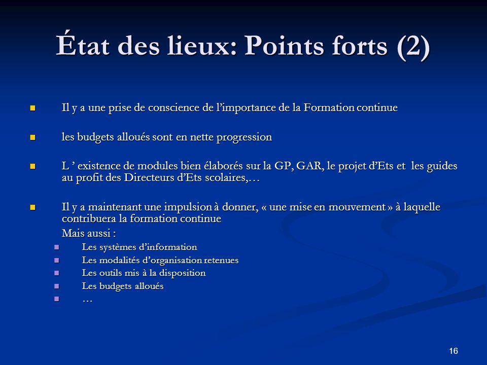 16 État des lieux: Points forts (2) Il y a une prise de conscience de limportance de la Formation continue Il y a une prise de conscience de limportan