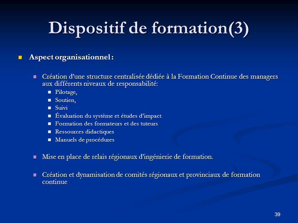 39 Dispositif de formation(3) Aspect organisationnel : Aspect organisationnel : Création dune structure centralisée dédiée à la Formation Continue des