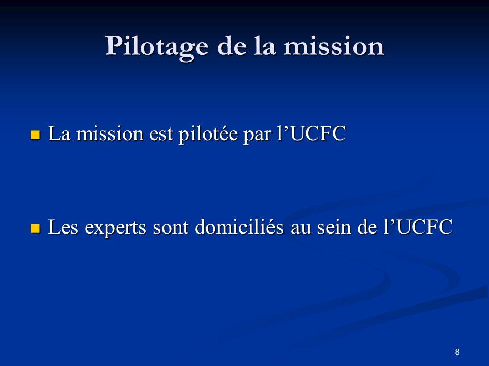 8 Pilotage de la mission La mission est pilotée par lUCFC La mission est pilotée par lUCFC Les experts sont domiciliés au sein de lUCFC Les experts so