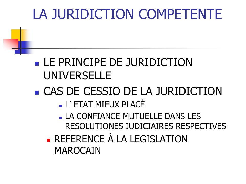 LA JURIDICTION COMPETENTE LE PRINCIPE DE JURIDICTION UNIVERSELLE CAS DE CESSIO DE LA JURIDICTION L ETAT MIEUX PLACÉ LA CONFIANCE MUTUELLE DANS LES RESOLUTIONES JUDICIAIRES RESPECTIVES REFERENCE À LA LEGISLATION MAROCAIN