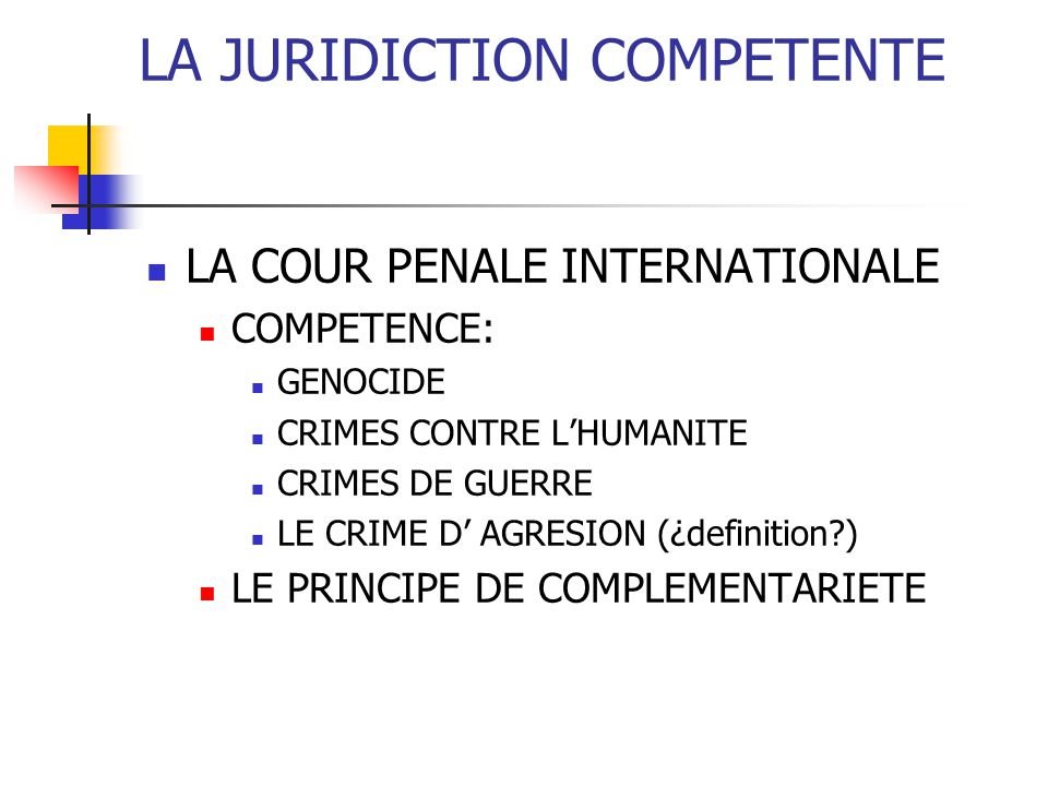 LA JURIDICTION COMPETENTE LA COUR PENALE INTERNATIONALE COMPETENCE: GENOCIDE CRIMES CONTRE LHUMANITE CRIMES DE GUERRE LE CRIME D AGRESION (¿definition