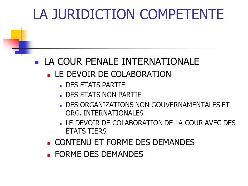 LA JURIDICTION COMPETENTE LA COUR PENALE INTERNATIONALE LE DEVOIR DE COLABORATION DES ETATS PARTIE DES ETATS NON PARTIE DES ORGANIZATIONS NON GOUVERNAMENTALES ET ORG.