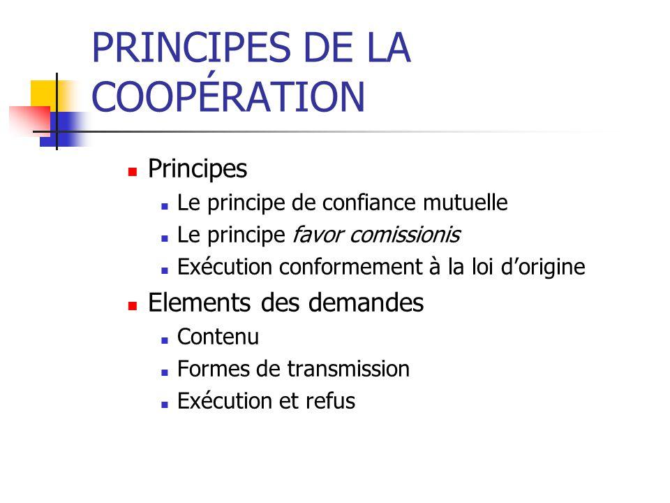 PRINCIPES DE LA COOPÉRATION Principes Le principe de confiance mutuelle Le principe favor comissionis Exécution conformement à la loi dorigine Elements des demandes Contenu Formes de transmission Exécution et refus