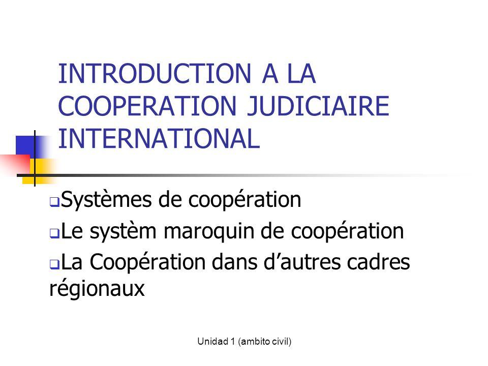 Unidad 1 (ambito civil) INTRODUCTION A LA COOPERATION JUDICIAIRE INTERNATIONAL Systèmes de coopération Le systèm maroquin de coopération La Coopération dans dautres cadres régionaux