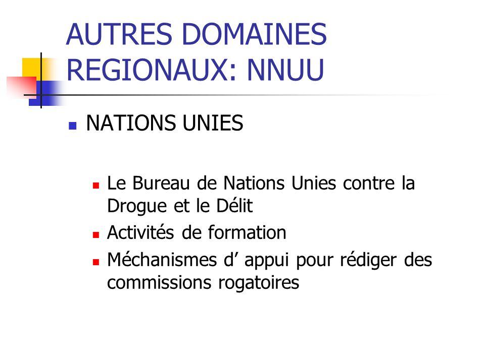 AUTRES DOMAINES REGIONAUX: NNUU NATIONS UNIES Le Bureau de Nations Unies contre la Drogue et le Délit Activités de formation Méchanismes d appui pour rédiger des commissions rogatoires