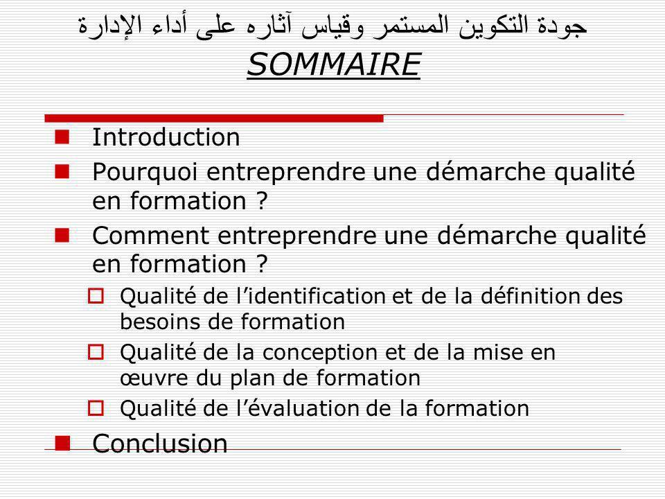 جودة التكوين المستمر وقياس آثاره على أداء الإدارة SOMMAIRE Introduction Pourquoi entreprendre une démarche qualité en formation ? Comment entreprendre