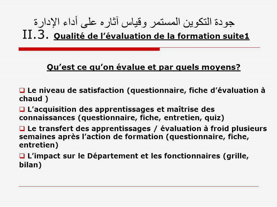جودة التكوين المستمر وقياس آثاره على أداء الإدارة II.3. Qualité de lévaluation de la formation suite1 Quest ce quon évalue et par quels moyens? Le niv