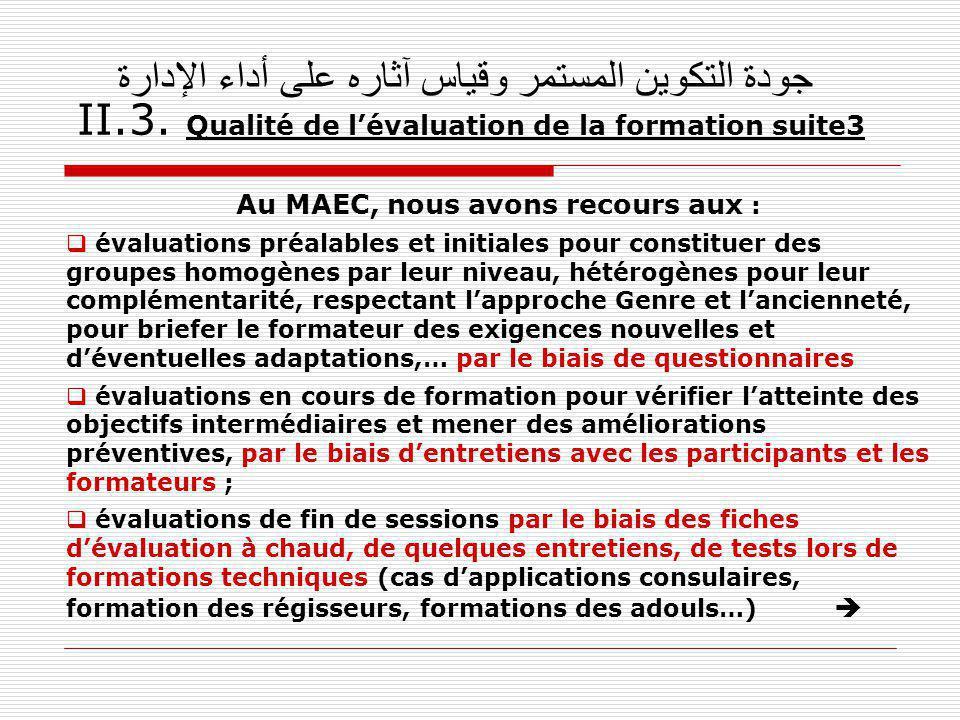 جودة التكوين المستمر وقياس آثاره على أداء الإدارة II.3. Qualité de lévaluation de la formation suite3 Au MAEC, nous avons recours aux : évaluations pr