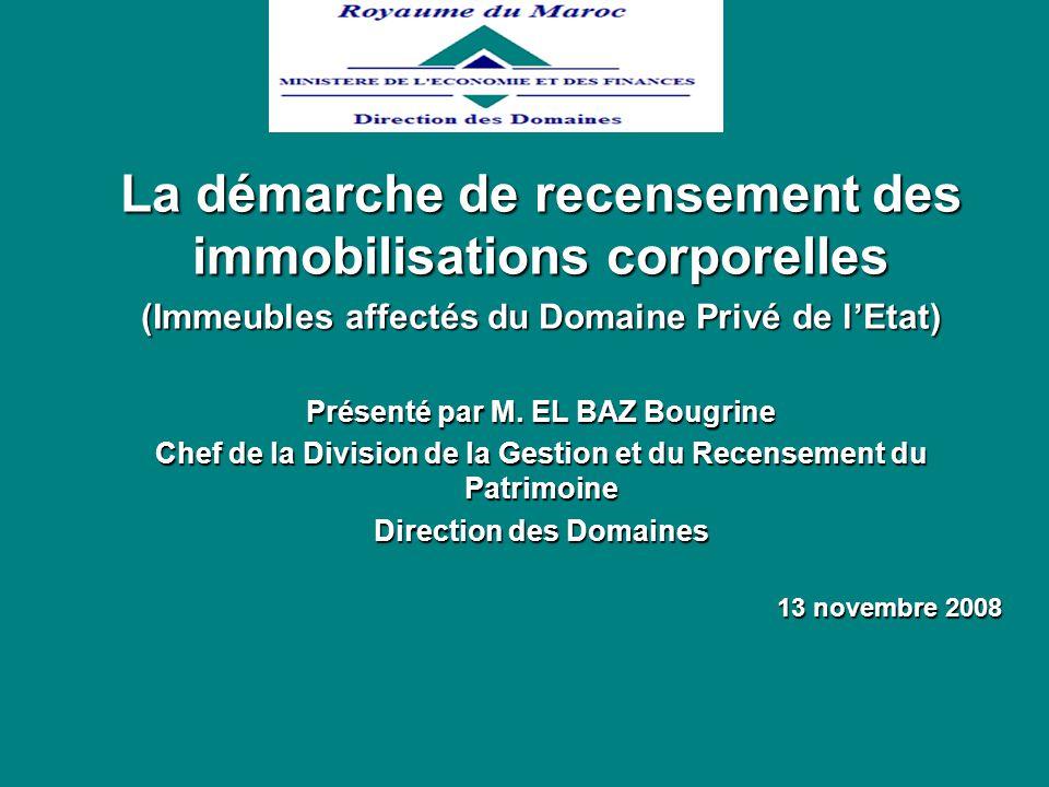La démarche de recensement des immobilisations corporelles (Immeubles affectés du Domaine Privé de lEtat) Présenté par M. EL BAZ Bougrine Chef de la D