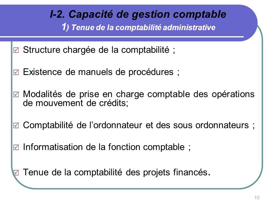 10 I-2. Capacité de gestion comptable 1 ) Tenue de la comptabilité administrative Structure chargée de la comptabilité ; Existence de manuels de procé