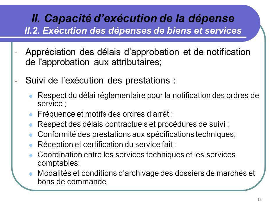 16 II. Capacité dexécution de la dépense II.2. Exécution des dépenses de biens et services - Appréciation des délais dapprobation et de notification d