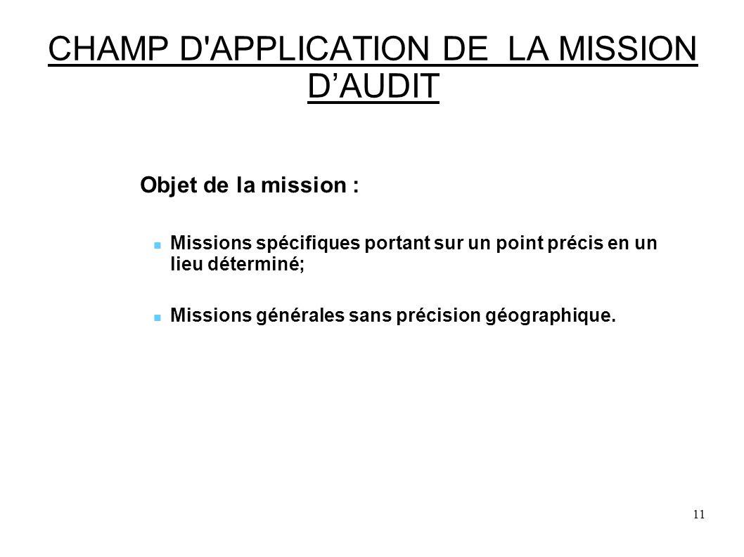 11 CHAMP D APPLICATION DE LA MISSION DAUDIT Objet de la mission : Missions spécifiques portant sur un point précis en un lieu déterminé; Missions générales sans précision géographique.