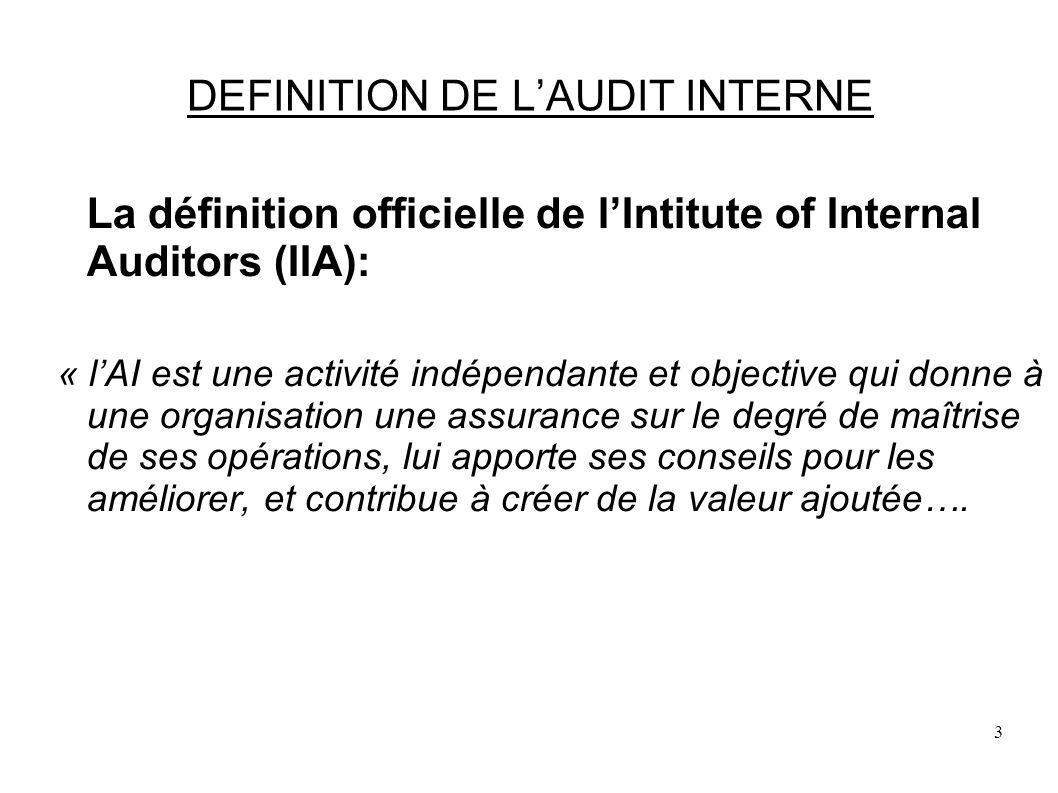 3 DEFINITION DE LAUDIT INTERNE La définition officielle de lIntitute of Internal Auditors (IIA): « lAI est une activité indépendante et objective qui donne à une organisation une assurance sur le degré de maîtrise de ses opérations, lui apporte ses conseils pour les améliorer, et contribue à créer de la valeur ajoutée….