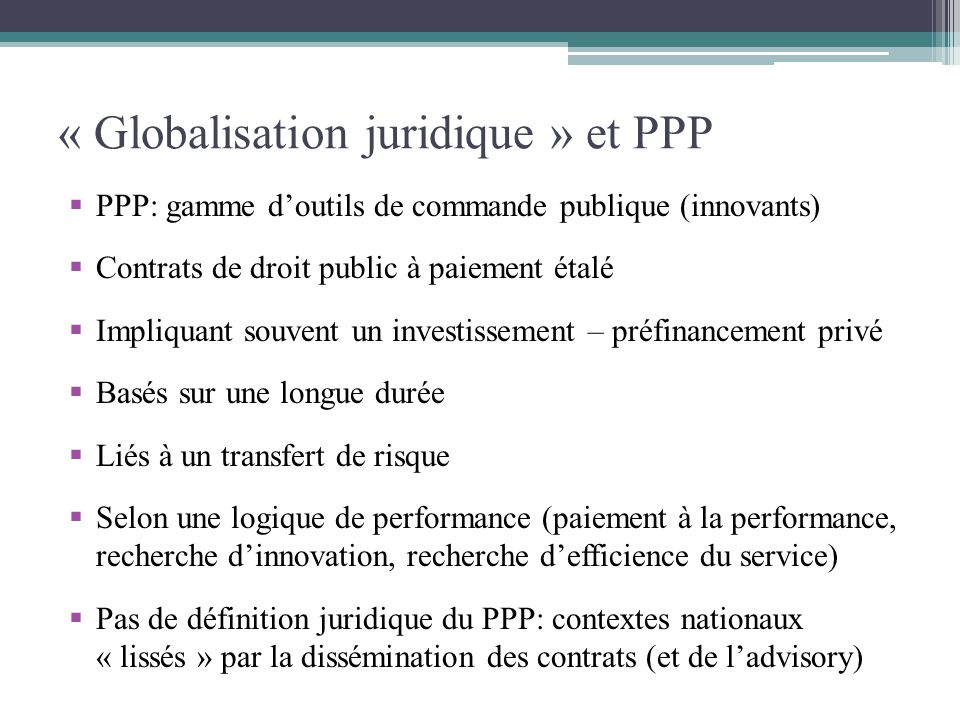 « Globalisation juridique » et PPP PPP: gamme doutils de commande publique (innovants) Contrats de droit public à paiement étalé Impliquant souvent un
