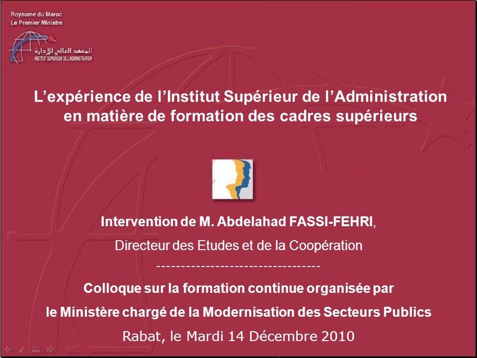 Lexpérience de lInstitut Supérieur de lAdministration en matière de formation des cadres supérieurs Intervention de M. Abdelahad FASSI-FEHRI, Directeu