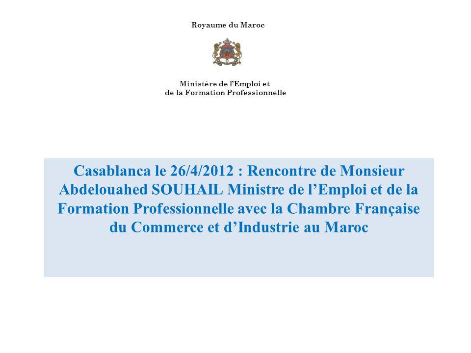 Royaume du Maroc Ministère de lEmploi et de la Formation Professionnelle Casablanca le 26/4/2012 : Rencontre de Monsieur Abdelouahed SOUHAIL Ministre de lEmploi et de la Formation Professionnelle avec la Chambre Française du Commerce et dIndustrie au Maroc