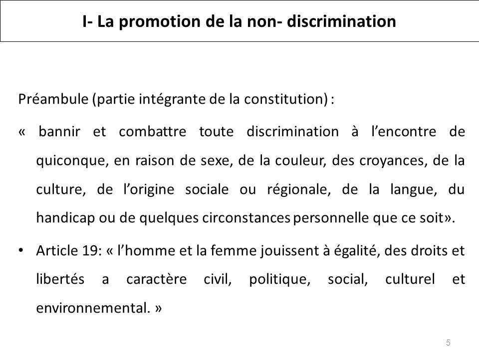 I- La promotion de la non- discrimination Préambule (partie intégrante de la constitution) : « bannir et combattre toute discrimination à lencontre de quiconque, en raison de sexe, de la couleur, des croyances, de la culture, de lorigine sociale ou régionale, de la langue, du handicap ou de quelques circonstances personnelle que ce soit».