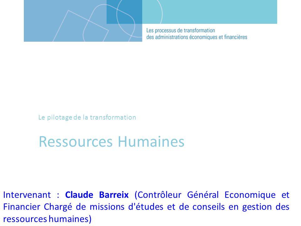 Le pilotage de la transformation Ressources Humaines Intervenant : Claude Barreix (Contrôleur Général Economique et Financier Chargé de missions d'étu