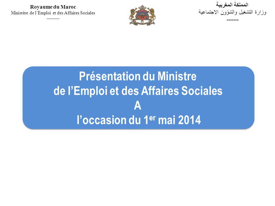 Présentation du Ministre de lEmploi et des Affaires Sociales A loccasion du 1 er mai 2014 Présentation du Ministre de lEmploi et des Affaires Sociales A loccasion du 1 er mai 2014 Royaume du Maroc Ministère de lEmploi et des Affaires Sociales --------- المملكة المغربية وزارة التشغيل والشؤون الاجتماعية -------