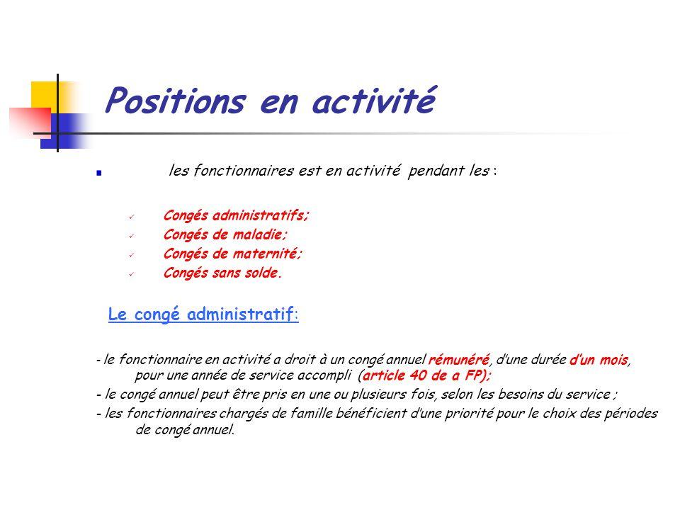Positions en activité les fonctionnaires est en activité pendant les : Congés administratifs ; Congés de maladie; Congés de maternité; Congés sans solde.