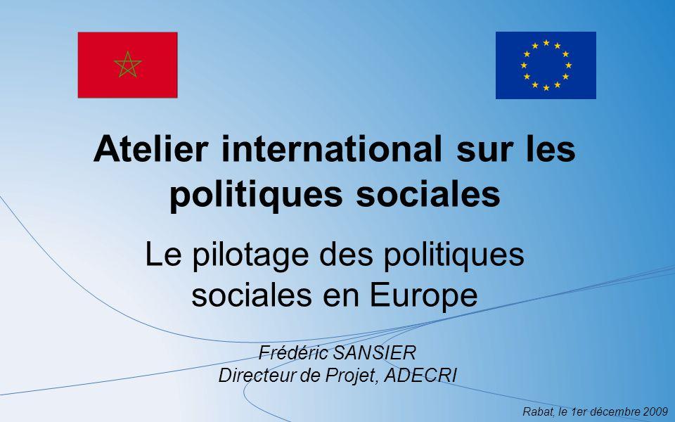 Rabat, le 1er décembre 2009 Le pilotage des politiques sociales en Europe Les limites de la méthode ouverte de coordination dans le champ sociales pour le pilotage des politiques sociales : Permet de définir une stratégie de lutte contre la pauvreté au niveau communautaire mais nest pas suffisante pour définir des stratégies nationales