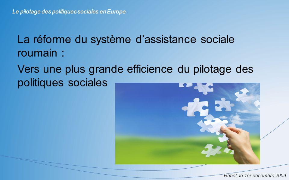Rabat, le 1er décembre 2009 Le pilotage des politiques sociales en Europe La réforme du système dassistance sociale roumain : Vers une plus grande eff