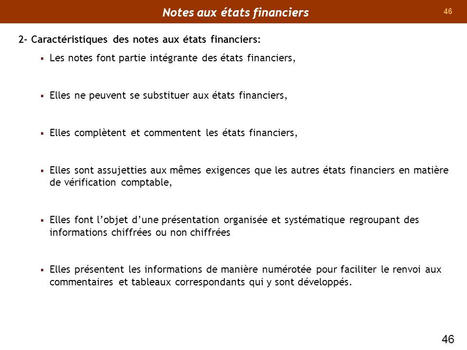 46 2- Caractéristiques des notes aux états financiers: Les notes font partie intégrante des états financiers, Elles ne peuvent se substituer aux états