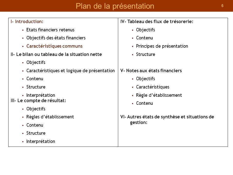 6 Plan de la présentation I- Introduction: Etats financiers retenus Objectifs des états financiers Caractéristiques communs II- Le bilan ou tableau de