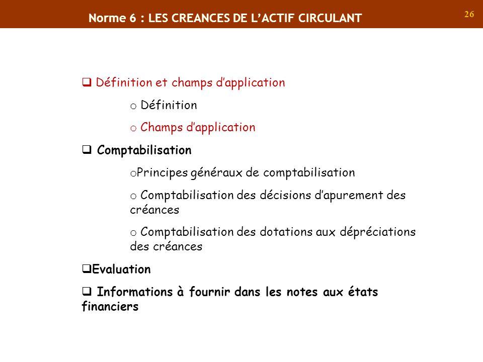 26 Norme 6 : LES CREANCES DE LACTIF CIRCULANT Définition et champs dapplication o Définition o Champs dapplication Comptabilisation o Principes généra