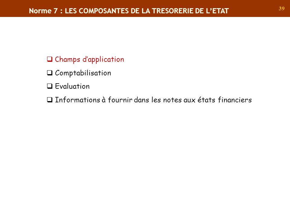 39 Norme 7 : LES COMPOSANTES DE LA TRESORERIE DE LETAT C hamps dapplication Comptabilisation Evaluation Informations à fournir dans les notes aux état