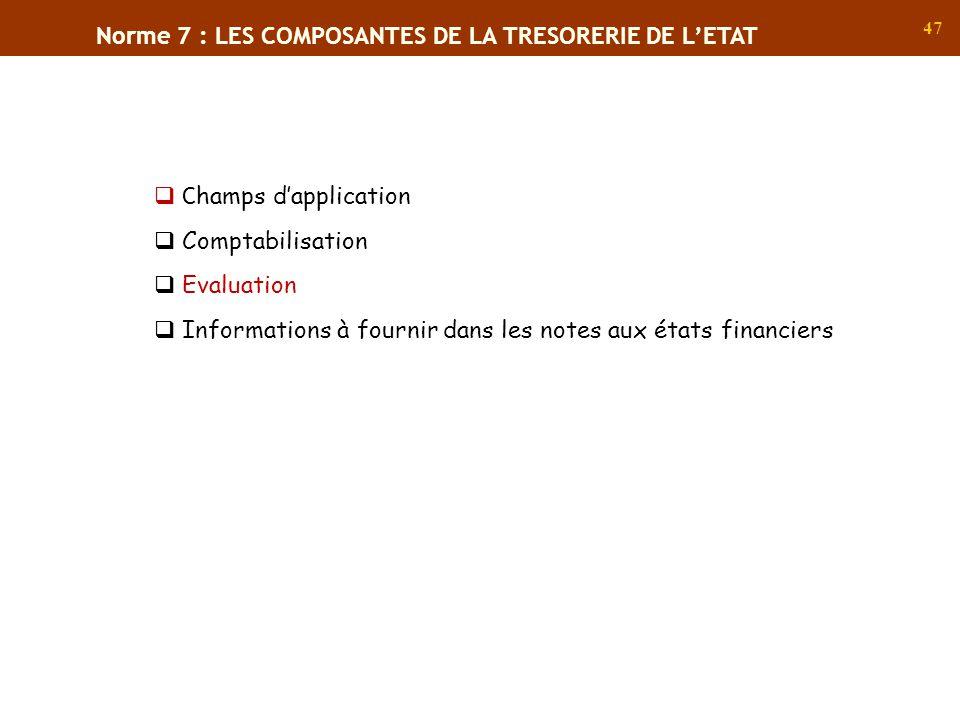47 Norme 7 : LES COMPOSANTES DE LA TRESORERIE DE LETAT C hamps dapplication Comptabilisation Evaluation Informations à fournir dans les notes aux état
